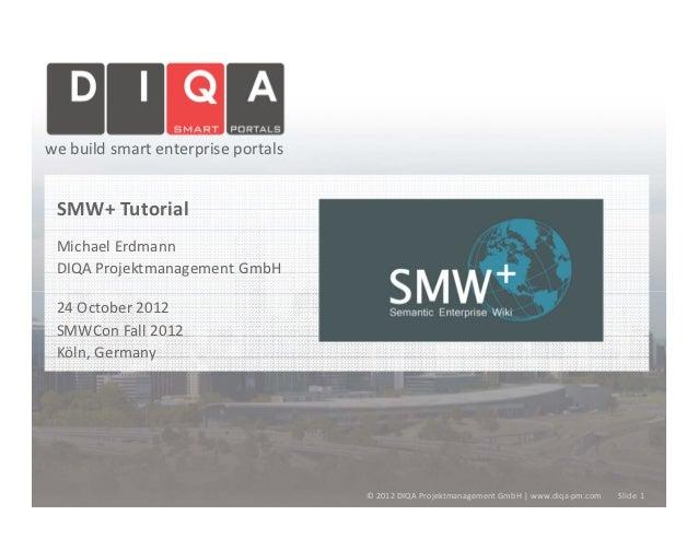we build smart enterprise portals SMW+ Tutorial Michael Erdmann DIQA Projektmanagement GmbH 24 October 2012 SMWCon Fall 20...