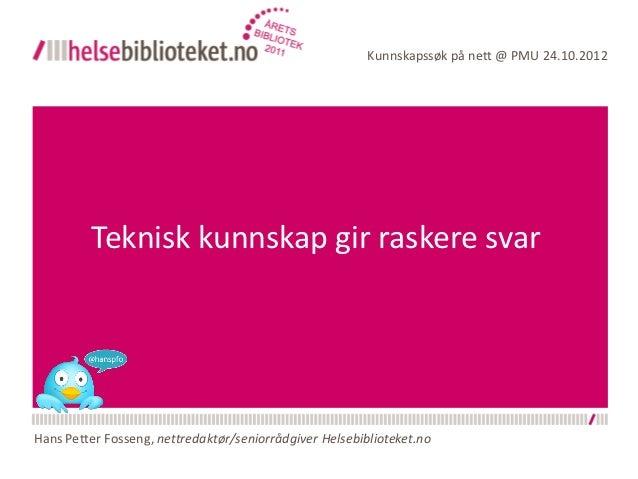 Kunnskapssøk på nett @ PMU 24.10.2012         Teknisk kunnskap gir raskere svarHans Petter Fosseng, nettredaktør/seniorråd...