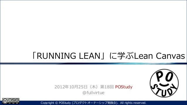 「RUNNING LEAN」に学ぶLean Canvas2012年10月25日(木)第18回 POStudy@fullvirtue1Copyright © POStudy (プロダクトオーナーシップ勉強会). All rights reserv...