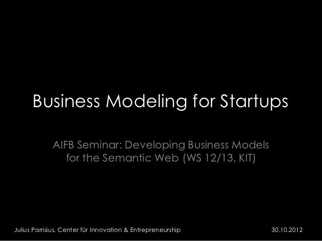 Business Modeling for Startups             AIFB Seminar: Developing Business Models                for the Semantic Web (W...