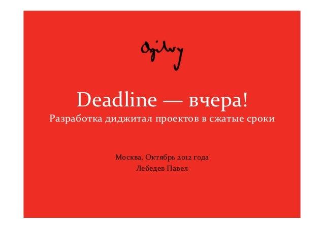 Deadline— вчера!Разработка диджитал проектов в сжатые сроки            Москва,Октябрь 2012года                 Лебедев ...