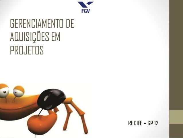 GERENCIAMENTO DEAQUISIÇÕES EMPROJETOS                   RECIFE – GP 12