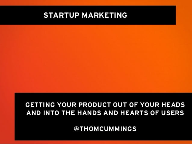 STARTUP MARKETINGGETTING YOUR PRODUCT OUT OF YOUR HEADSAND INTO THE HANDS AND HEARTS OF USERS           @THOMCUMMINGS