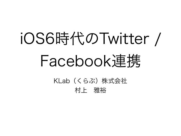iOS6時代のTwitter /  Facebook連携   KLab(くらぶ)株式会社        村上雅裕