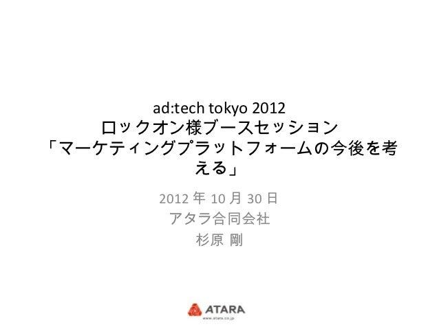 ad:tech tokyo 2012    ロックオン様ブースセッション「マーケティングプラットフォームの今後を考             える」        2012 年 10 月 30 日         アタラ合同会社         ...