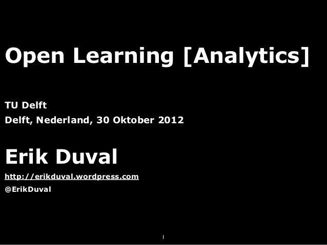Open Learning [Analytics]TU DelftDelft, Nederland, 30 Oktober 2012Erik Duvalhttp://erikduval.wordpress.com@ErikDuval      ...