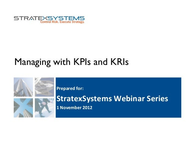 Managing with KPIs and KRIs Prepared	   for:	    StratexSystems	   Webinar	   Series	    1	   November	   2012
