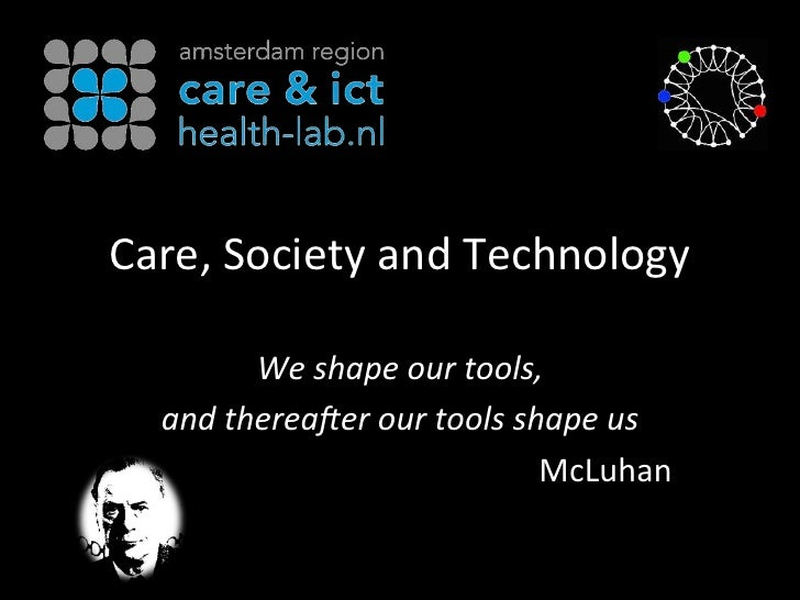 Care,&Society&and&Technology&        We#shape#our#tools,#  and#therea0er#our#tools#shape#us#                            Mc...
