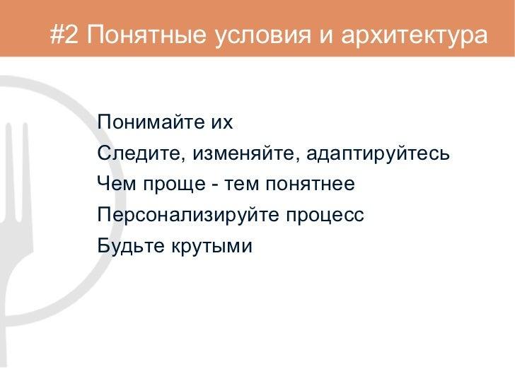 #2 Понятные условия и архитектура <ul><li>Понимайте их </li></ul><ul><li>Следите, изменяйте, адаптируйтесь </li></ul><ul><...