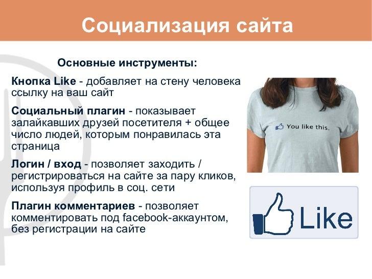 Социализация сайта Основные инструменты: Кнопка Like  -  добавляет на стену человека ссылку на ваш сайт Социальный плагин ...