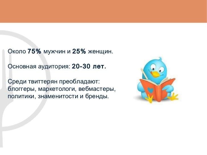 Около  75%  мужчин и  25%  женщин. Основная аудитория:  20-30 лет .   Среди твиттерян преобладают : блоггеры, маркетологи,...