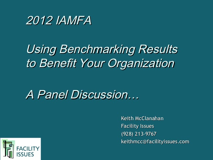 2012 IAMFAUsing Benchmarking Resultsto Benefit Your OrganizationA Panel Discussion…                 Keith McClanahan      ...