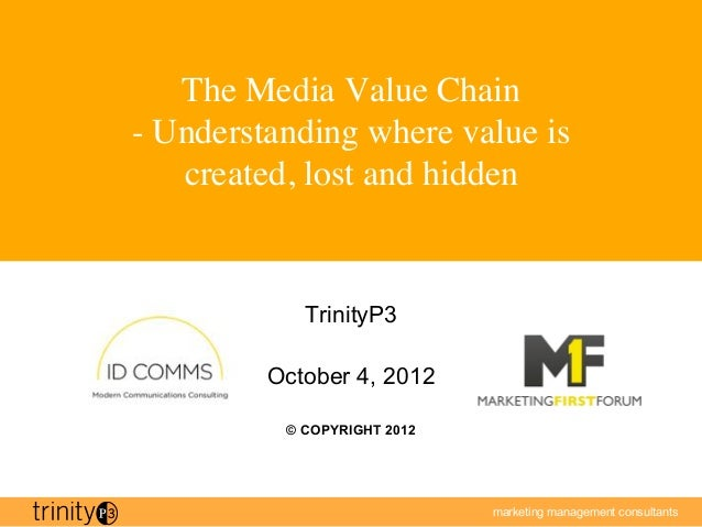 The Media Value Chain - Understanding where value is   created, lost and hidden             TrinityP3          October 4,...