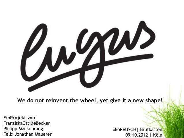 We do not reinvent the wheel, yet give it a new shape!EinProjekt von:FranziskaOttilieBeckerPhilipp Mackeprang             ...