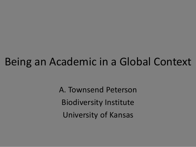Being an Academic in a Global Context A. Townsend Peterson Biodiversity Institute University of Kansas
