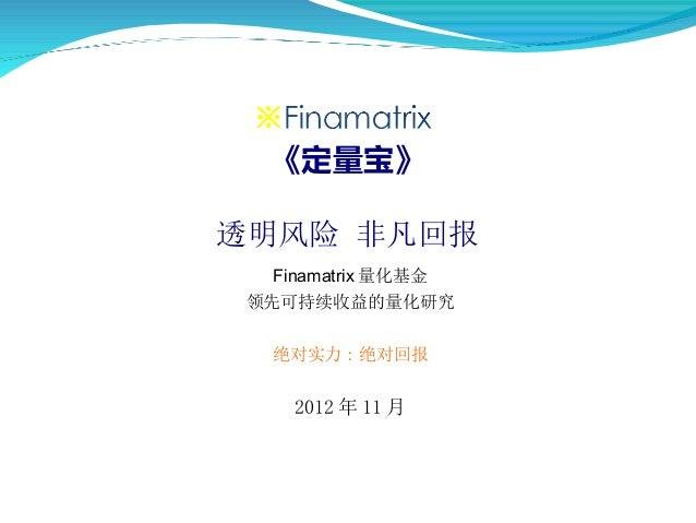 《定量宝》透明风险 非凡回报  Finamatrix 量化基金 领先可持续收益的量化研究  绝对实力 : 绝对回报    2012 年 11 月