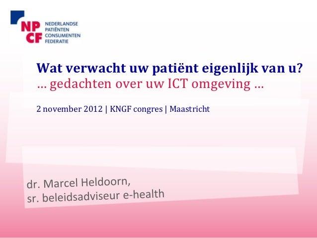Wat verwacht uw patiënt eigenlijk van u?… gedachten over uw ICT omgeving …2 november 2012 | KNGF congres | Maastricht