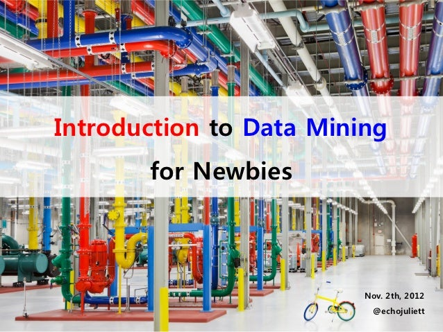Introduction to Data Mining       for Newbies                         Nov. 2th, 2012                          @echojuliett