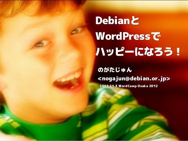 DebianとDebianとWordPressでWordPressでハッピーになろう!のがたじゅん<nogajun@debian.or.jp>2012.11.3 WordCamp Osaka 2012