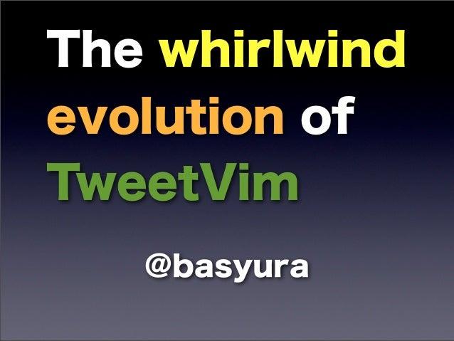 The whirlwindevolution ofTweetVim   @basyura