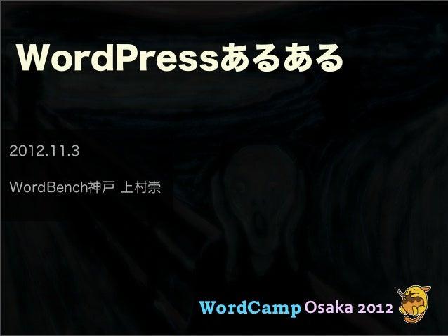 WordPressあるある2012.11.3WordBench神戸 上村崇                  WordCamp Osaka 2012