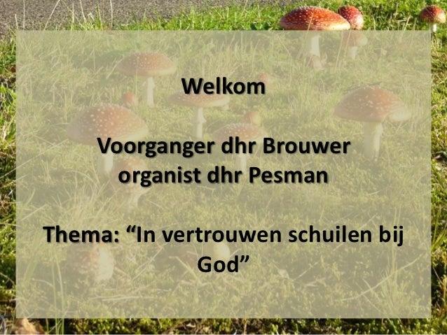 "Welkom     Voorganger dhr Brouwer       organist dhr PesmanThema: ""In vertrouwen schuilen bij              God"""