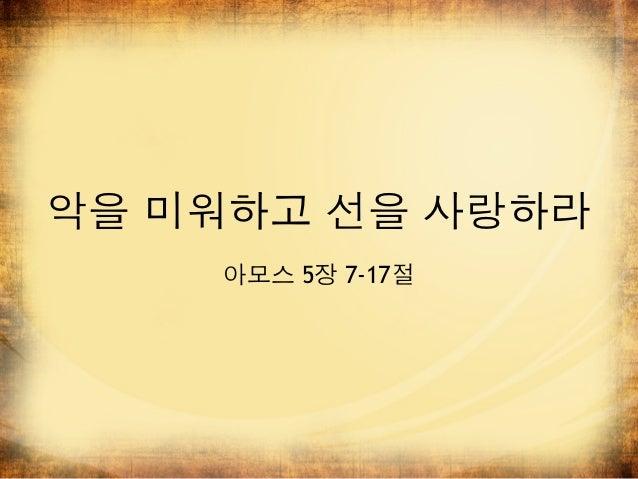 악을 미워하고 선을 사랑하라    아모스 5장 7-17절