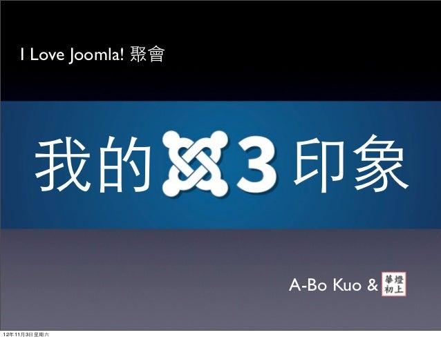 I Love Joomla! 聚會       我的               印象                        A-Bo Kuo &12年11月3⽇日星期六