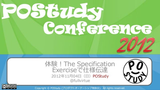 POStudy Day 2013 Spring in Tokyo体験!The SpecificationExerciseで仕様伝達2012年11月04日(日)POStudy@fullvirtueCopyright © POStudy (プロダク...