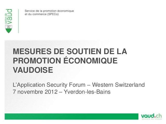 MESURES DE SOUTIEN DE LAPROMOTION ÉCONOMIQUEVAUDOISEL'Application Security Forum – Western Switzerland7 novembre 2012 – Yv...