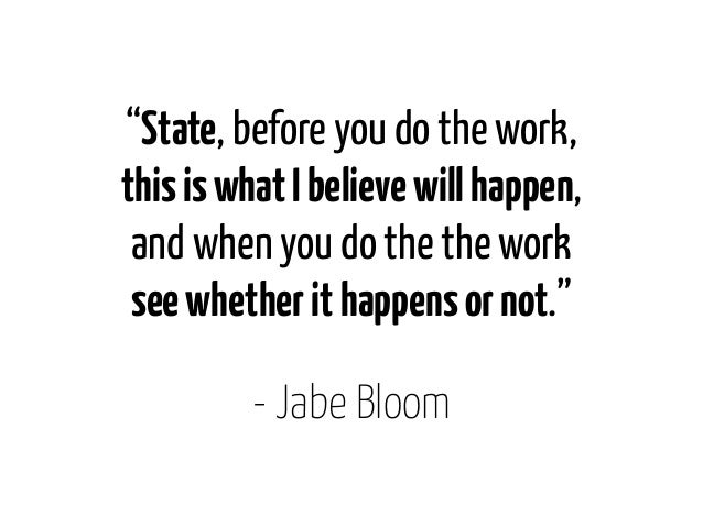 """""""State, before you do the work,this is what I believe will happen, and when you do the the work see whether it happens or ..."""