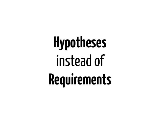 Hypotheses instead ofRequirements