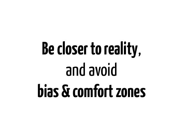 Be closer to reality,      and avoidbias & comfort zones