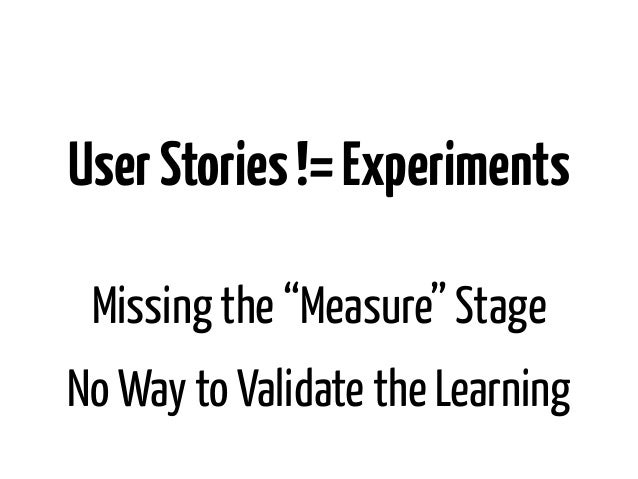 """User Stories != Experiments Missing the """"Measure"""" StageNo Way to Validate the Learning"""