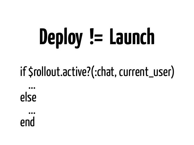Deploy != Launchif $rollout.active?(:chat, current_user)   ...else   ...end