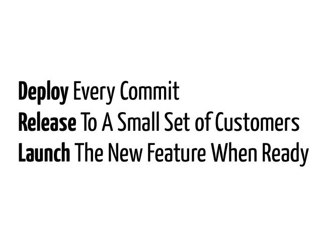 Deploy Every CommitRelease To A Small Set of CustomersLaunch The New Feature When Ready