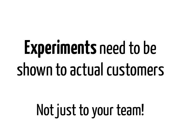 Experiments need to beshown to actual customers   Not just to your team!