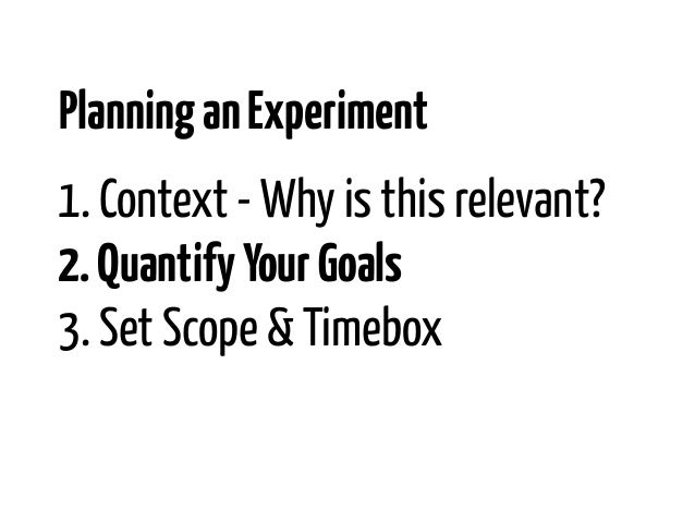 Planning an Experiment1. Context - Why is this relevant?2. Quantify Your Goals3. Set Scope & Timebox