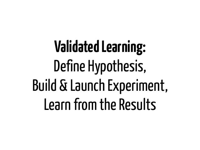 Validated Learning:     Define Hypothesis,Build & Launch Experiment,  Learn from the Results