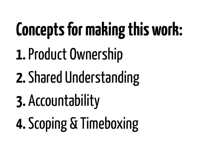 Concepts for making this work:1. Product Ownership2. Shared Understanding3. Accountability4. Scoping & Timeboxing