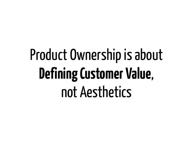 Product Ownership is about  Defining Customer Value,       not Aesthetics