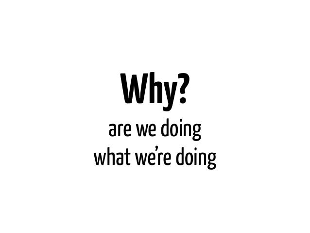 Why? are we doingwhat we're doing
