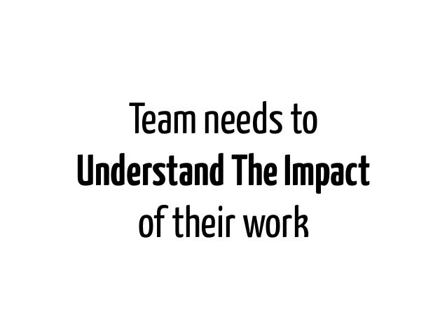 Team needs toUnderstand The Impact    of their work
