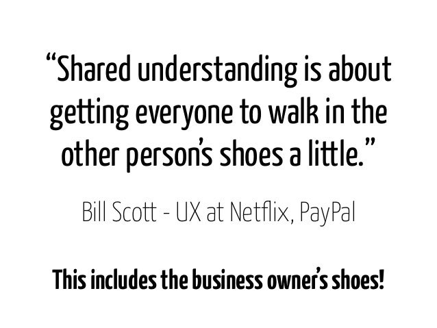 """""""Shared understanding is aboutgetting everyone to walk in the other person's shoes a little.""""   Bill Scott - UX at Netflix..."""