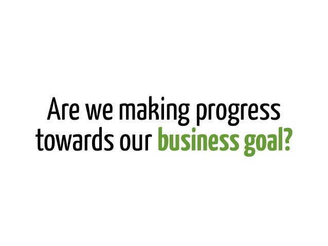 Are we making progresstowards our business goal?