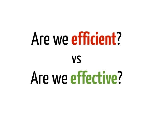 Are we efficient?       vsAre we effective?