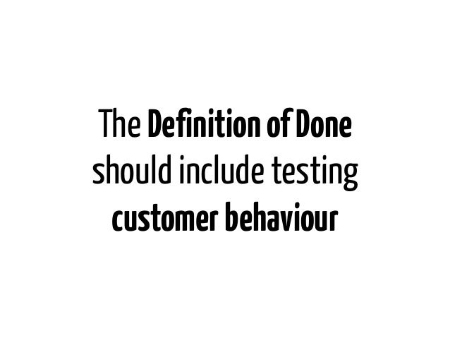 The Definition of Doneshould include testing customer behaviour
