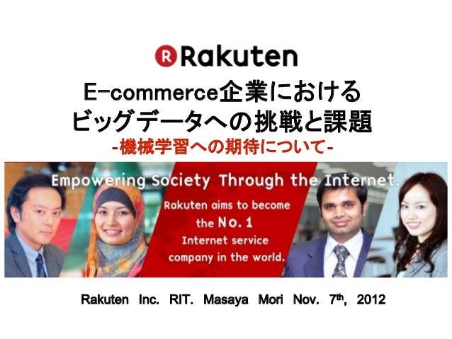 E-commerce企業におけるビッグデータへの挑戦と課題    ‐機械学習への期待について‐Rakuten Inc. RIT. Masaya Mori Nov. 7th, 2012