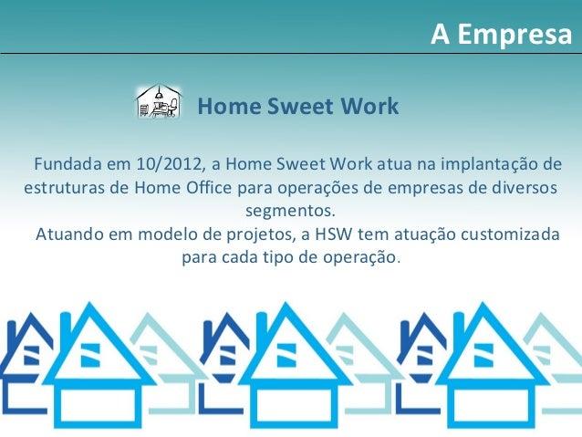 A Empresa                    Home Sweet Work Fundada em 10/2012, a Home Sweet Work atua na implantação deestruturas de Hom...