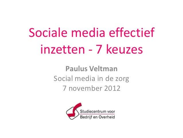 Sociale media effectief  inzetten - 7 keuzes       Paulus Veltman    Social media in de zorg      7 november 2012